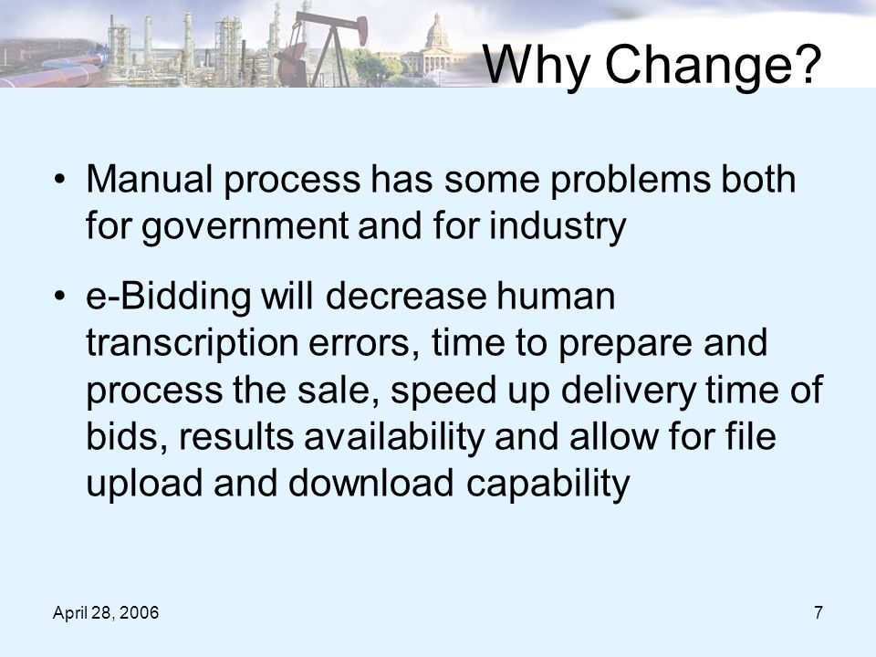 April 28, 20067 Manual process has some problems both for government and for industry e-Bidding will decrease human transcription errors, time to prepare and process the sale, speed up delivery time of bids, results availability and allow for file upload and download capability Why Change?