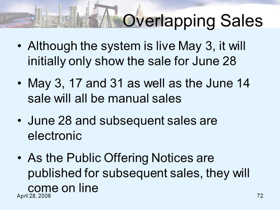 April 28, 200672 Overlapping Sales Although the system is live May 3, it will initially only show the sale for June 28 May 3, 17 and 31 as well as the June 14 sale will all be manual sales June 28 and subsequent sales are electronic As the Public Offering Notices are published for subsequent sales, they will come on line
