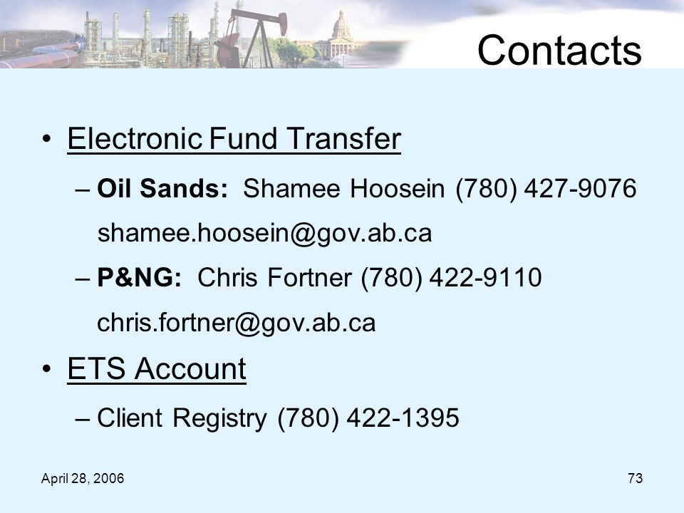 April 28, 200673 Contacts Electronic Fund Transfer –Oil Sands: Shamee Hoosein (780) 427-9076 shamee.hoosein@gov.ab.ca –P&NG: Chris Fortner (780) 422-9110 chris.fortner@gov.ab.ca ETS Account –Client Registry (780) 422-1395