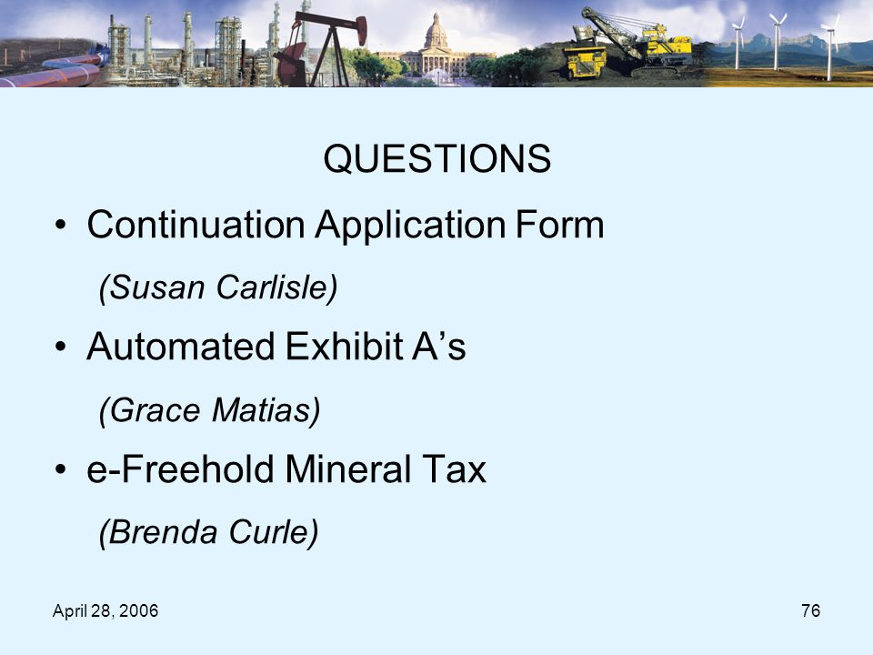 April 28, 200676 Questions Period QUESTIONS Continuation Application Form (Susan Carlisle) Automated Exhibit A's (Grace Matias) e-Freehold Mineral Tax (Brenda Curle)