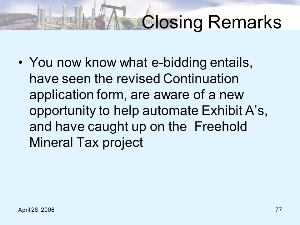 April 28, 200677 Closing Remarks You now know what e-bidding entails, have seen the revised Continuation application form, are aware of a new opportunity to help automate Exhibit A's, and have caught up on the Freehold Mineral Tax project