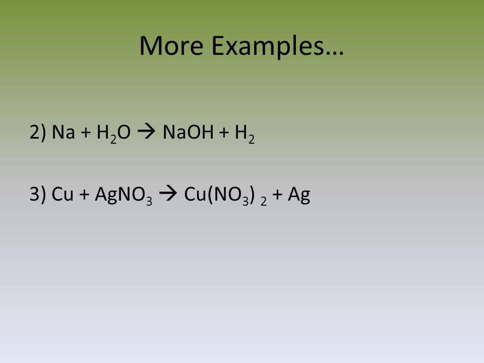 More Examples… 2) Na + H 2 O  NaOH + H 2 3) Cu + AgNO 3  Cu(NO 3 ) 2 + Ag