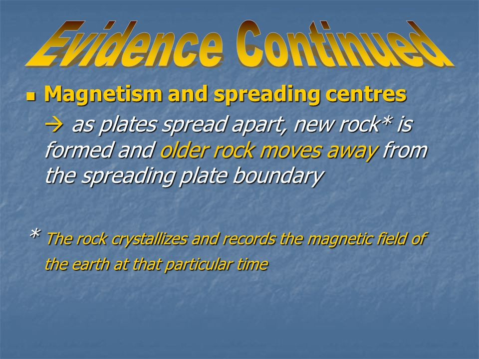 Magnetism and spreading centres Magnetism and spreading centres  as plates spread apart, new rock* is formed and older rock moves away from the spreading plate boundary * The rock crystallizes and records the magnetic field of the earth at that particular time