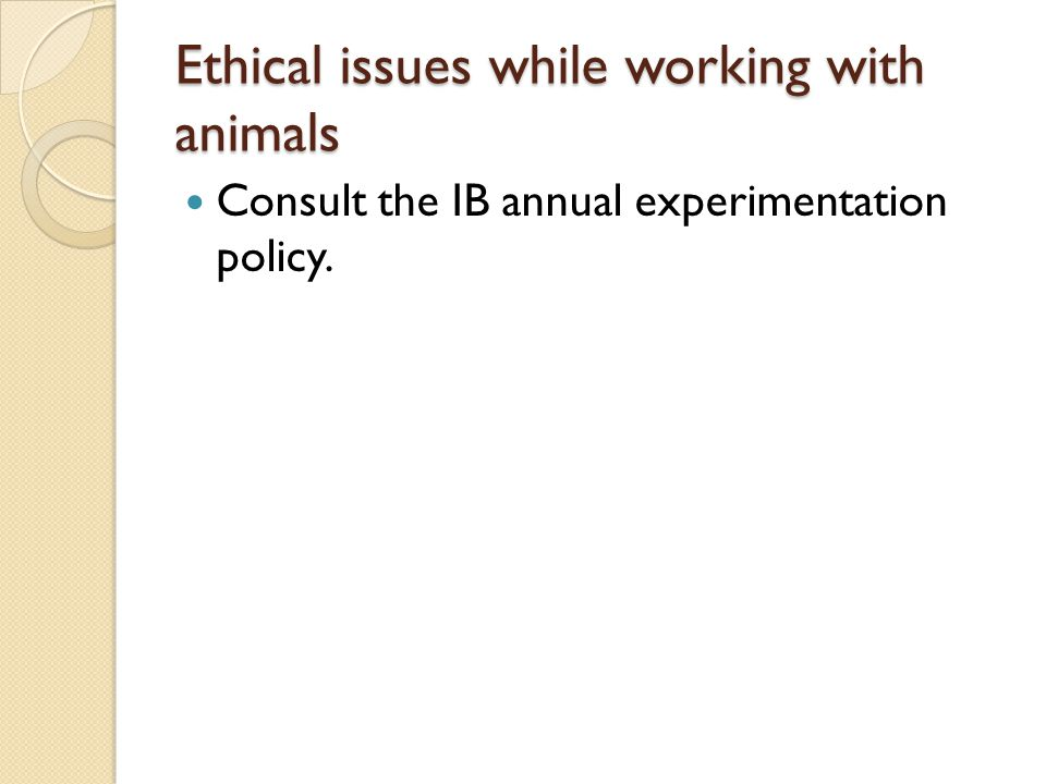 Ethical issues while working with animals Consult the IB annual experimentation policy.