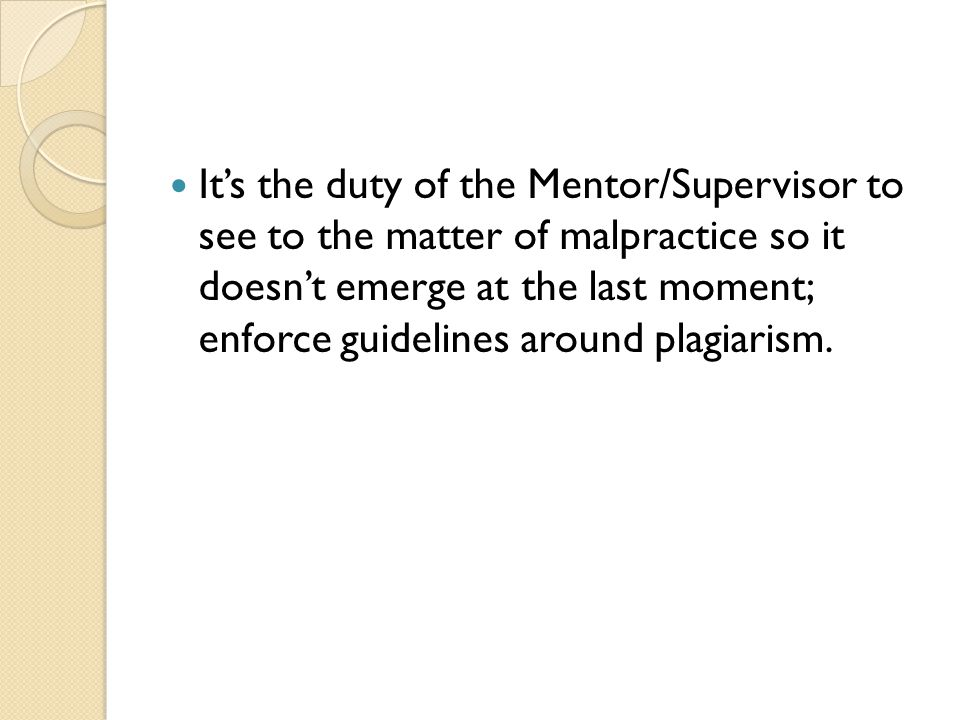 It's the duty of the Mentor/Supervisor to see to the matter of malpractice so it doesn't emerge at the last moment; enforce guidelines around plagiarism.