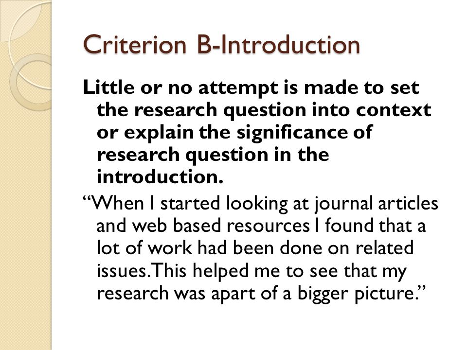 Criterion B-Introduction Little or no attempt is made to set the research question into context or explain the significance of research question in the introduction.