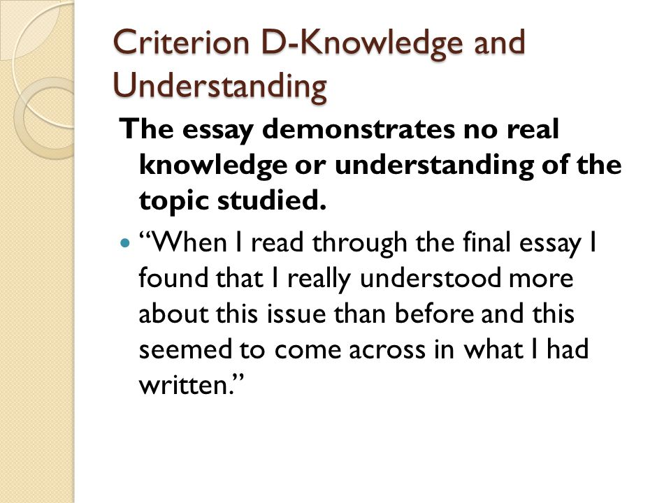 Criterion D-Knowledge and Understanding The essay demonstrates no real knowledge or understanding of the topic studied.