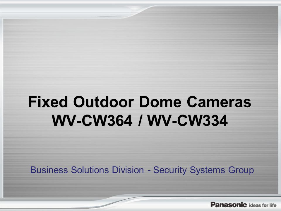 Fixed Outdoor Dome Cameras WV-CW364 / WV-CW334 Business Solutions Division - Security Systems Group