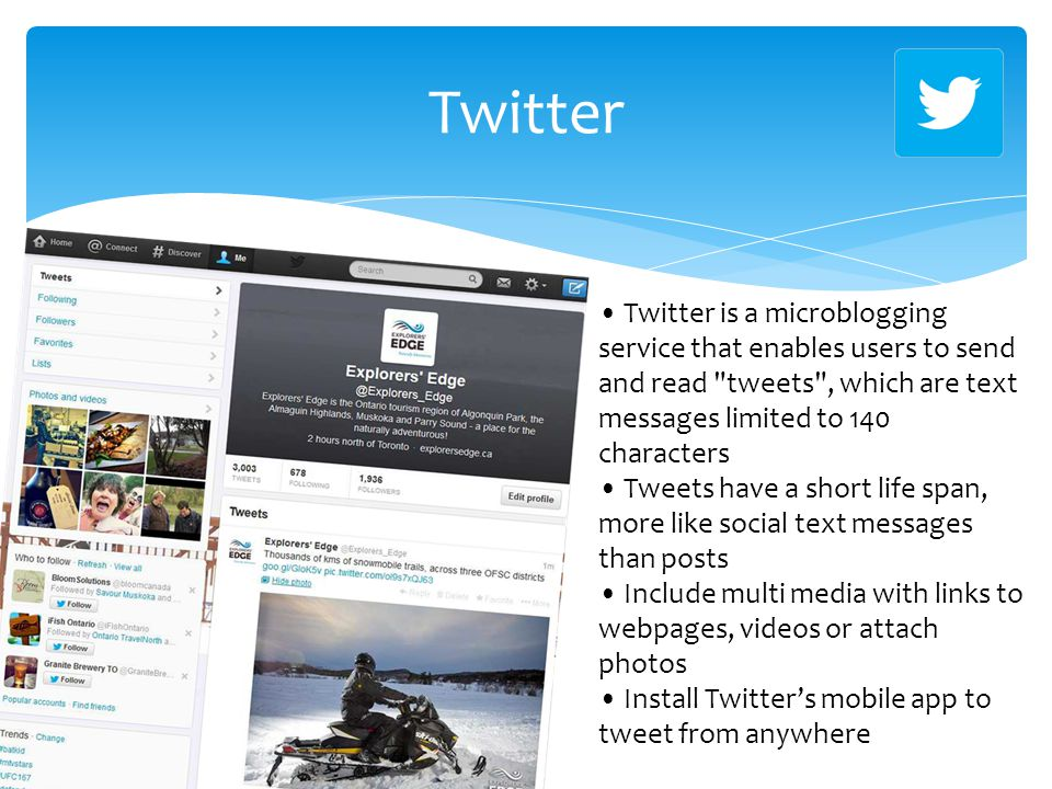 Twitter Twitter is a microblogging service that enables users to send and read tweets , which are text messages limited to 140 characters Tweets have a short life span, more like social text messages than posts Include multi media with links to webpages, videos or attach photos Install Twitter's mobile app to tweet from anywhere