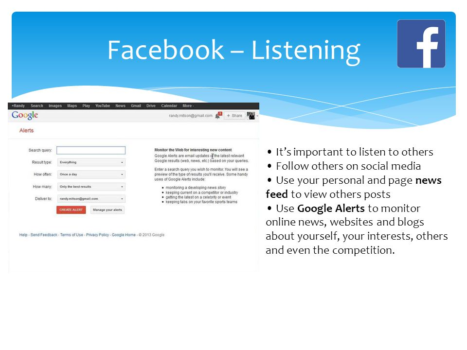 Facebook – Listening It's important to listen to others Follow others on social media Use your personal and page news feed to view others posts Use Google Alerts to monitor online news, websites and blogs about yourself, your interests, others and even the competition.