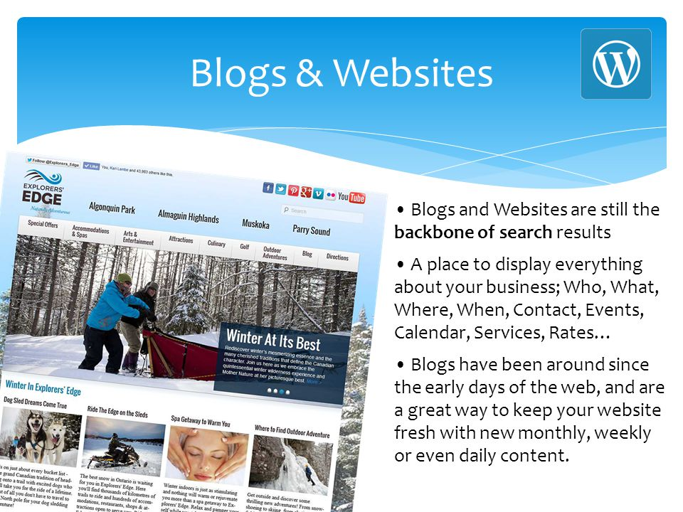 Blogs & Websites Blogs and Websites are still the backbone of search results A place to display everything about your business; Who, What, Where, When, Contact, Events, Calendar, Services, Rates… Blogs have been around since the early days of the web, and are a great way to keep your website fresh with new monthly, weekly or even daily content.