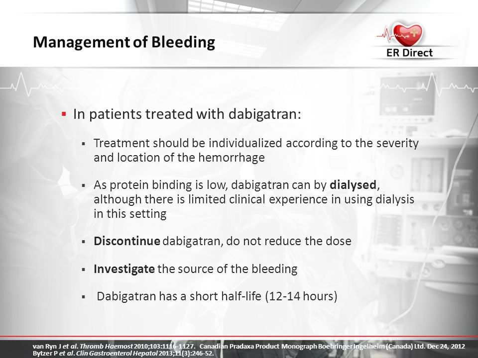 Management of Bleeding  In patients treated with dabigatran:  Treatment should be individualized according to the severity and location of the hemor