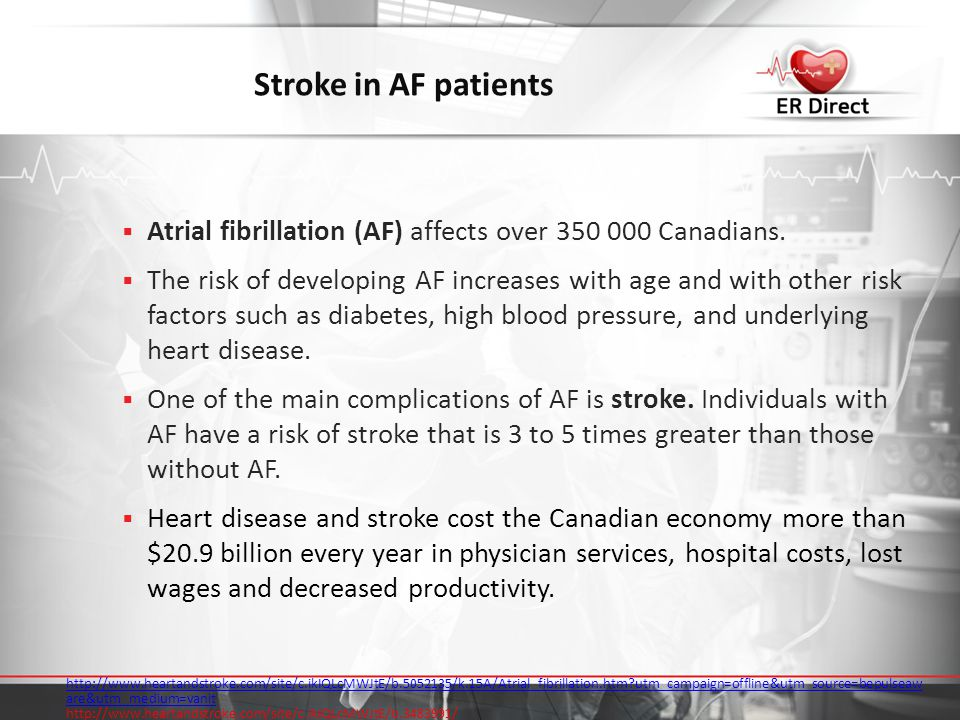 Stroke in AF patients  Atrial fibrillation (AF) affects over 350 000 Canadians.  The risk of developing AF increases with age and with other risk fa