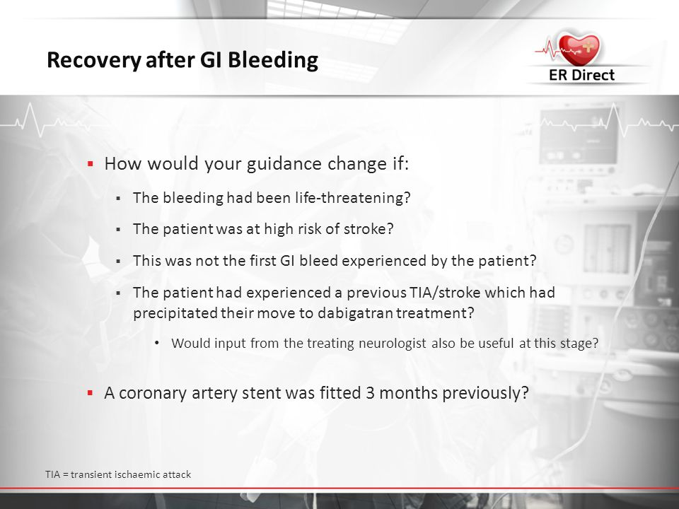 Recovery after GI Bleeding  How would your guidance change if:  The bleeding had been life-threatening?  The patient was at high risk of stroke? 