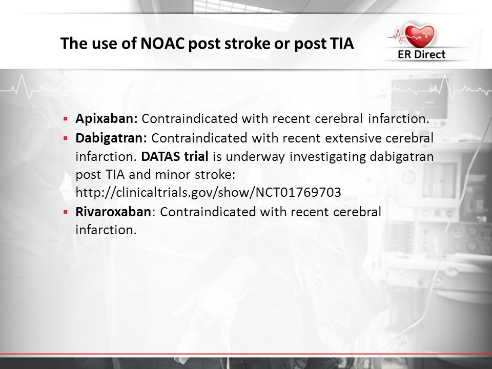 The use of NOAC post stroke or post TIA  Apixaban: Contraindicated with recent cerebral infarction.  Dabigatran: Contraindicated with recent extensi