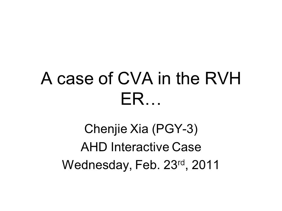 A case of CVA in the RVH ER… Chenjie Xia (PGY-3) AHD Interactive Case Wednesday, Feb. 23 rd, 2011