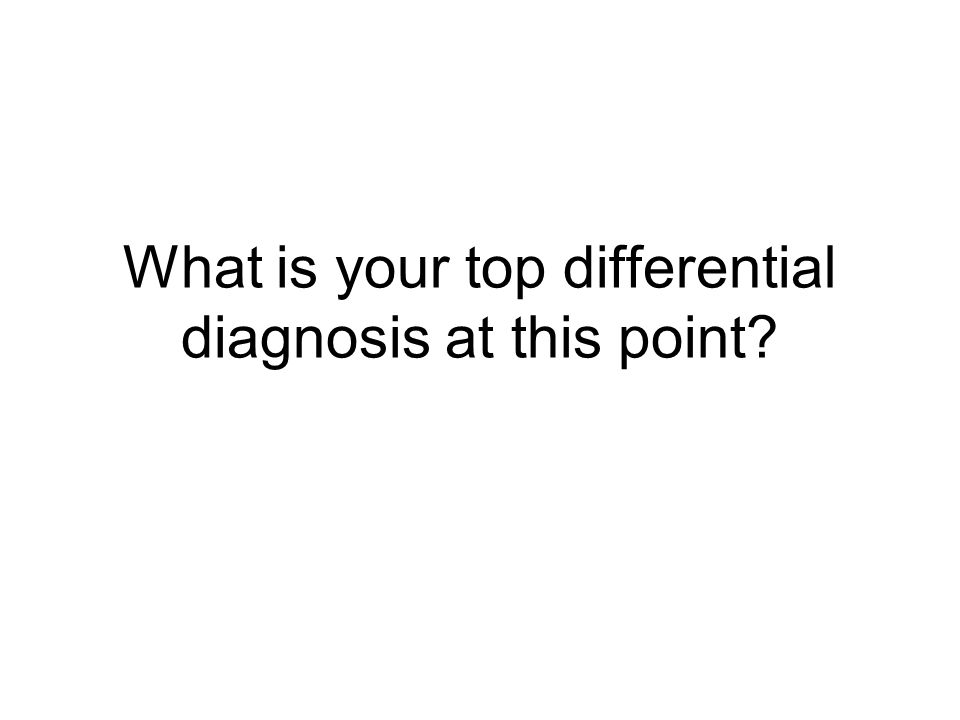 What is your top differential diagnosis at this point?