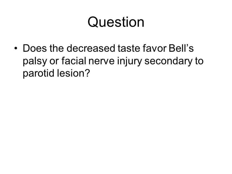Question Does the decreased taste favor Bell's palsy or facial nerve injury secondary to parotid lesion?