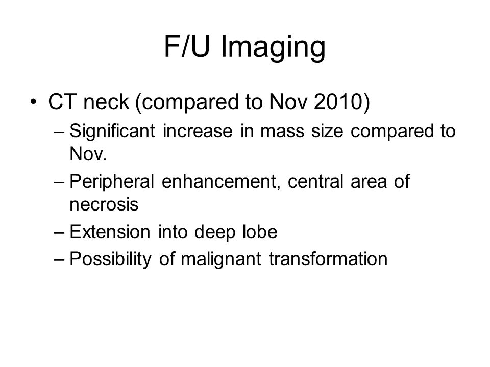 F/U Imaging CT neck (compared to Nov 2010) –Significant increase in mass size compared to Nov. –Peripheral enhancement, central area of necrosis –Exte
