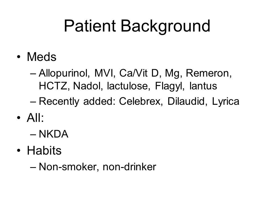 Patient Background Meds –Allopurinol, MVI, Ca/Vit D, Mg, Remeron, HCTZ, Nadol, lactulose, Flagyl, lantus –Recently added: Celebrex, Dilaudid, Lyrica A
