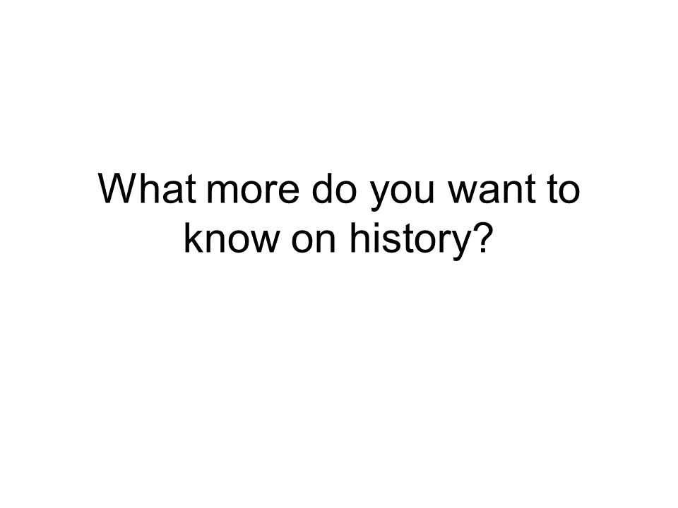 What more do you want to know on history?