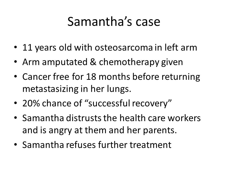 Samantha's case 11 years old with osteosarcoma in left arm Arm amputated & chemotherapy given Cancer free for 18 months before returning metastasizing in her lungs.