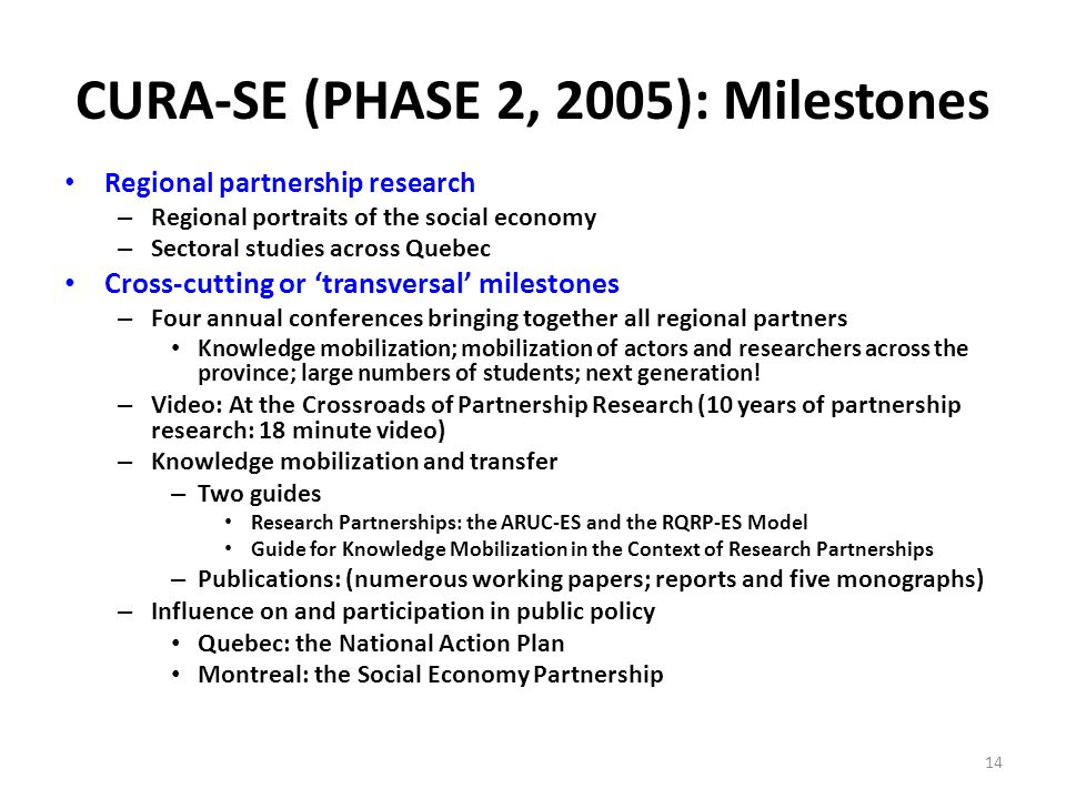 CURA-SE (PHASE 2, 2005): Milestones Regional partnership research – Regional portraits of the social economy – Sectoral studies across Quebec Cross-cutting or 'transversal' milestones – Four annual conferences bringing together all regional partners Knowledge mobilization; mobilization of actors and researchers across the province; large numbers of students; next generation.