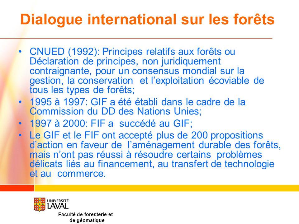 Dialogue international sur les forêts CNUED (1992): Principes relatifs aux forêts ou Déclaration de principes, non juridiquement contraignante, pour un consensus mondial sur la gestion, la conservation et l'exploitation écoviable de tous les types de forêts; 1995 à 1997: GIF a été établi dans le cadre de la Commission du DD des Nations Unies; 1997 à 2000: FIF a succédé au GIF; Le GIF et le FIF ont accepté plus de 200 propositions d'action en faveur de l'aménagement durable des forêts, mais n'ont pas réussi à résoudre certains problèmes délicats liés au financement, au transfert de technologie et au commerce.