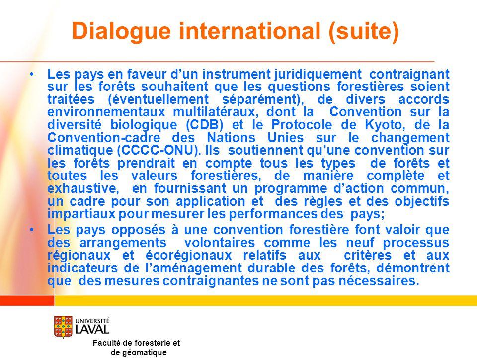 Faculté de foresterie et de géomatique Dialogue international (suite) Les pays en faveur d'un instrument juridiquement contraignant sur les forêts souhaitent que les questions forestières soient traitées (éventuellement séparément), de divers accords environnementaux multilatéraux, dont la Convention sur la diversité biologique (CDB) et le Protocole de Kyoto, de la Convention-cadre des Nations Unies sur le changement climatique (CCCC-ONU).