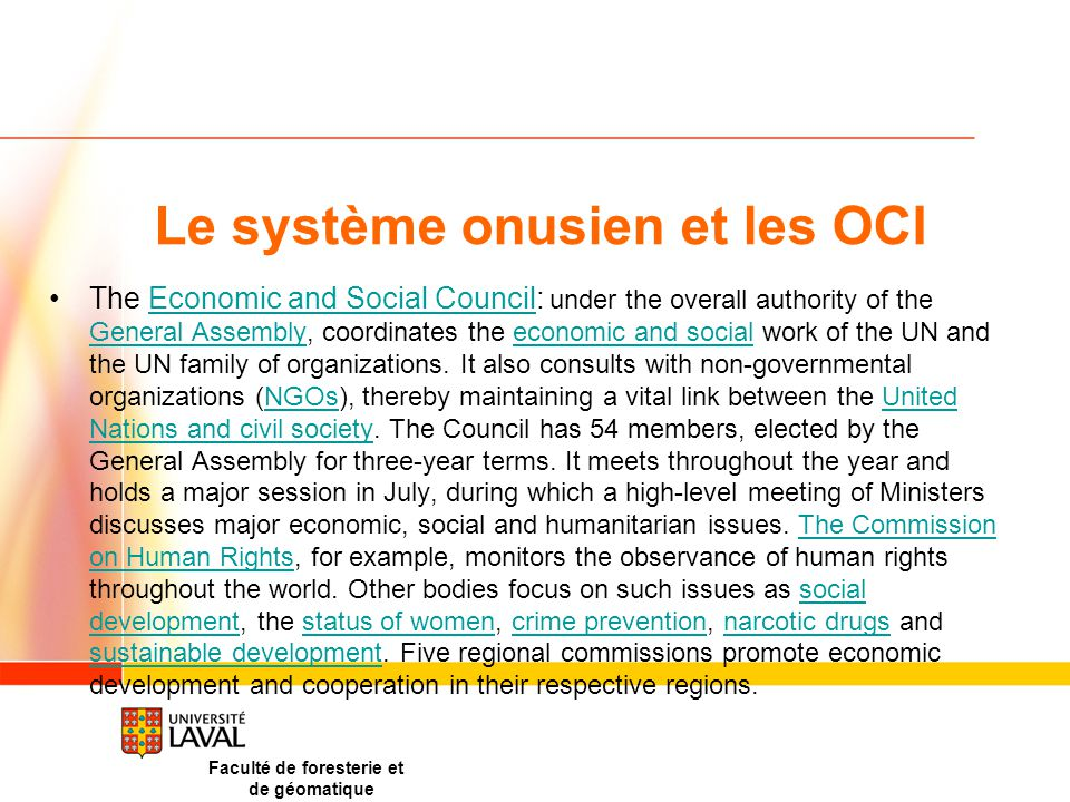 Le système onusien et les OCI The Economic and Social Council: under the overall authority of the General Assembly, coordinates the economic and social work of the UN and the UN family of organizations.