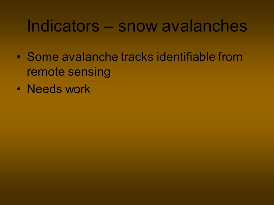 Indicators – snow avalanches Some avalanche tracks identifiable from remote sensing Needs work