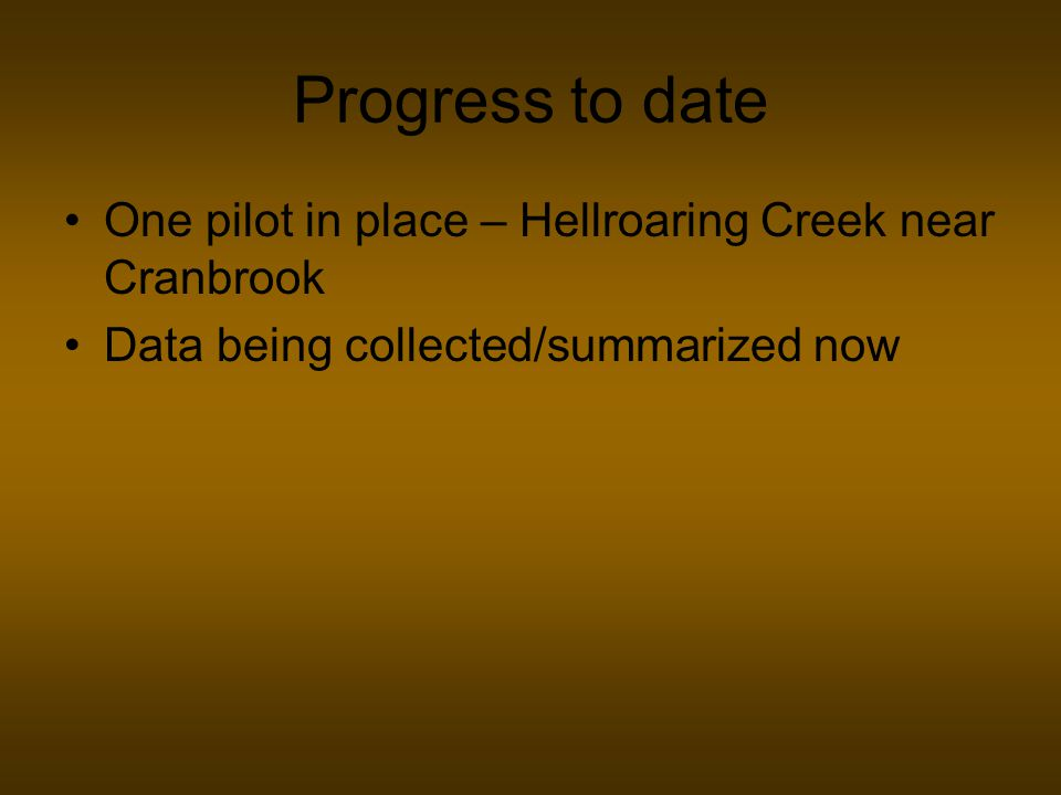 Progress to date One pilot in place – Hellroaring Creek near Cranbrook Data being collected/summarized now