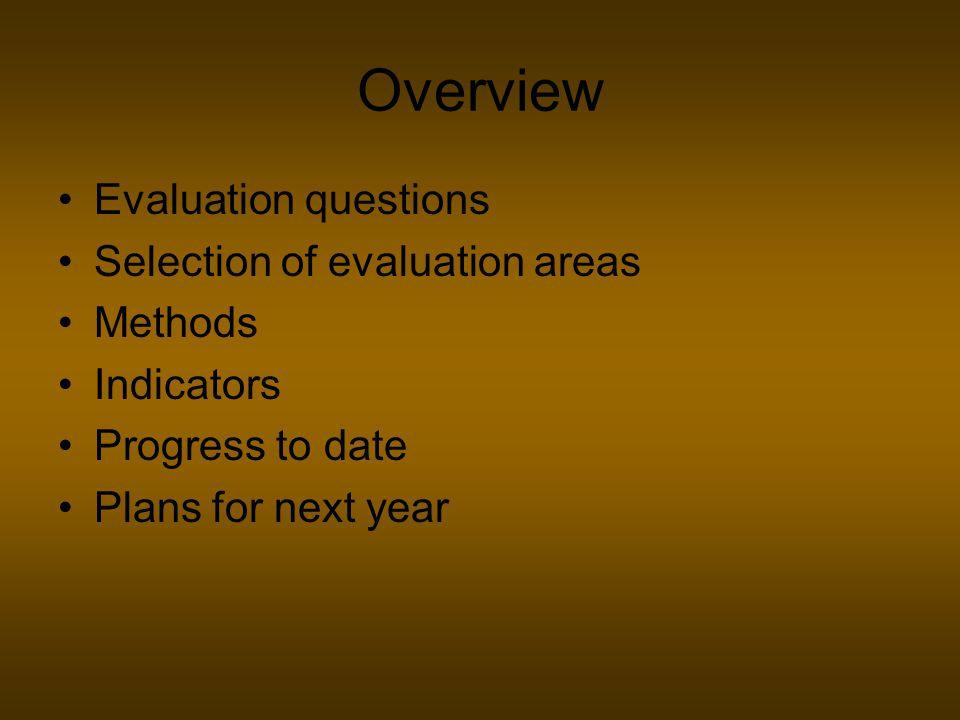 Overview Evaluation questions Selection of evaluation areas Methods Indicators Progress to date Plans for next year