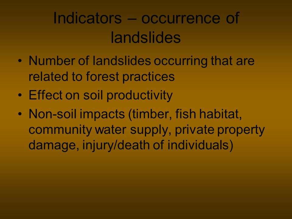 Indicators – occurrence of landslides Number of landslides occurring that are related to forest practices Effect on soil productivity Non-soil impacts (timber, fish habitat, community water supply, private property damage, injury/death of individuals)