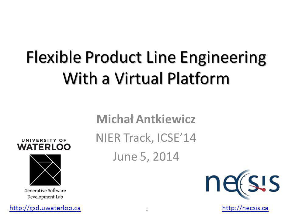 Flexible Product Line Engineering With a Virtual Platform Michał Antkiewicz NIER Track, ICSE'14 June 5, 2014 http://gsd.uwaterloo.cahttp://necsis.ca 1