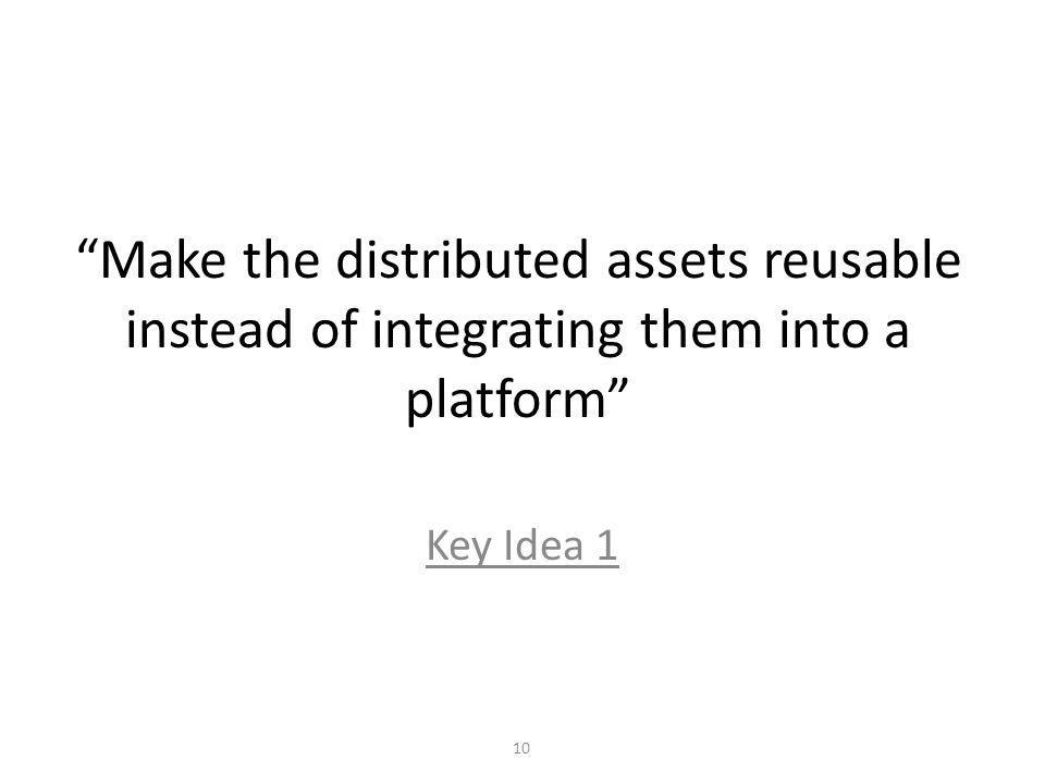 Make the distributed assets reusable instead of integrating them into a platform Key Idea 1 10