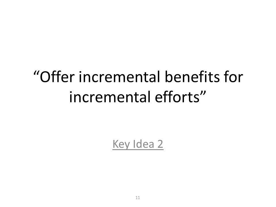 Offer incremental benefits for incremental efforts Key Idea 2 11
