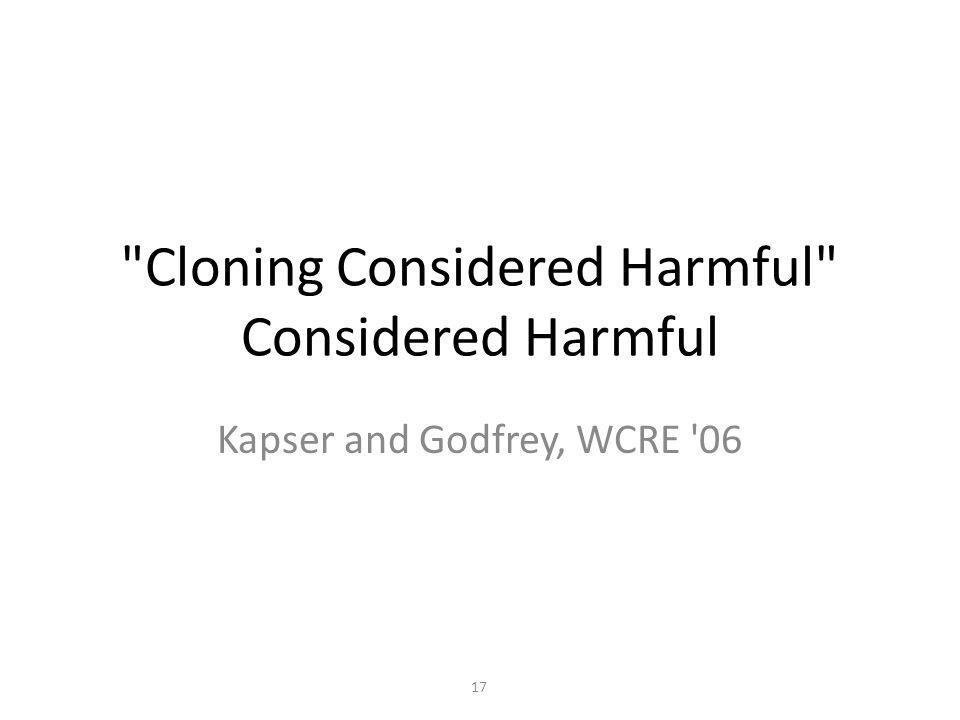 Cloning Considered Harmful Considered Harmful Kapser and Godfrey, WCRE 06 17