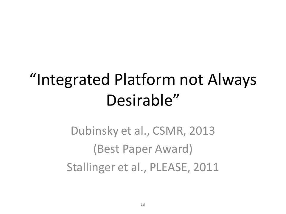 Integrated Platform not Always Desirable Dubinsky et al., CSMR, 2013 (Best Paper Award) Stallinger et al., PLEASE, 2011 18