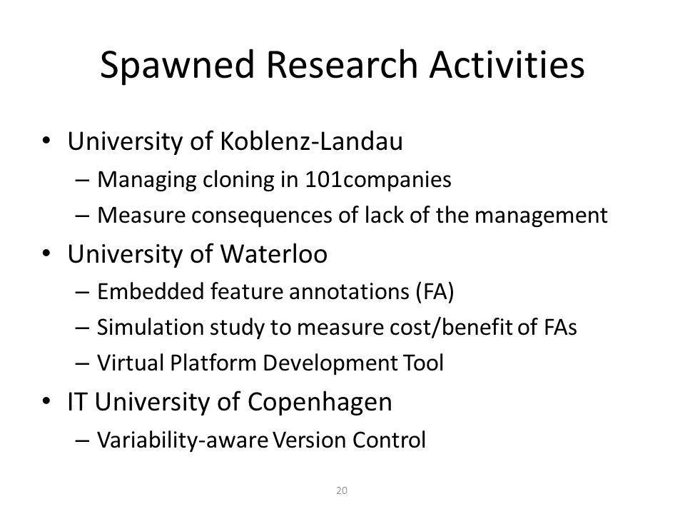 Spawned Research Activities University of Koblenz-Landau – Managing cloning in 101companies – Measure consequences of lack of the management University of Waterloo – Embedded feature annotations (FA) – Simulation study to measure cost/benefit of FAs – Virtual Platform Development Tool IT University of Copenhagen – Variability-aware Version Control 20