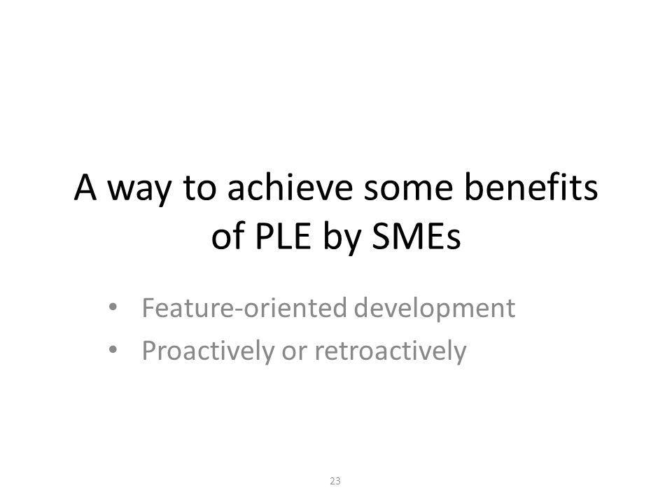 A way to achieve some benefits of PLE by SMEs Feature-oriented development Proactively or retroactively 23