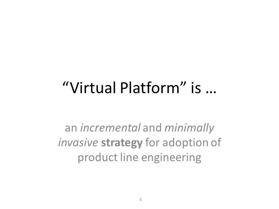 Virtual Platform is … an incremental and minimally invasive strategy for adoption of product line engineering 4