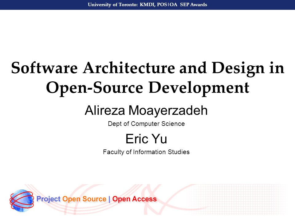 University of Toronto: KMDI, POS|OA SEP Awards Software Architecture and Design in Open-Source Development Alireza Moayerzadeh Dept of Computer Science Eric Yu Faculty of Information Studies