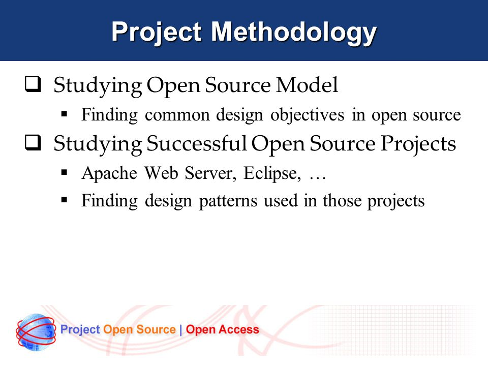 Project Methodology  Studying Open Source Model  Finding common design objectives in open source  Studying Successful Open Source Projects  Apache Web Server, Eclipse, …  Finding design patterns used in those projects