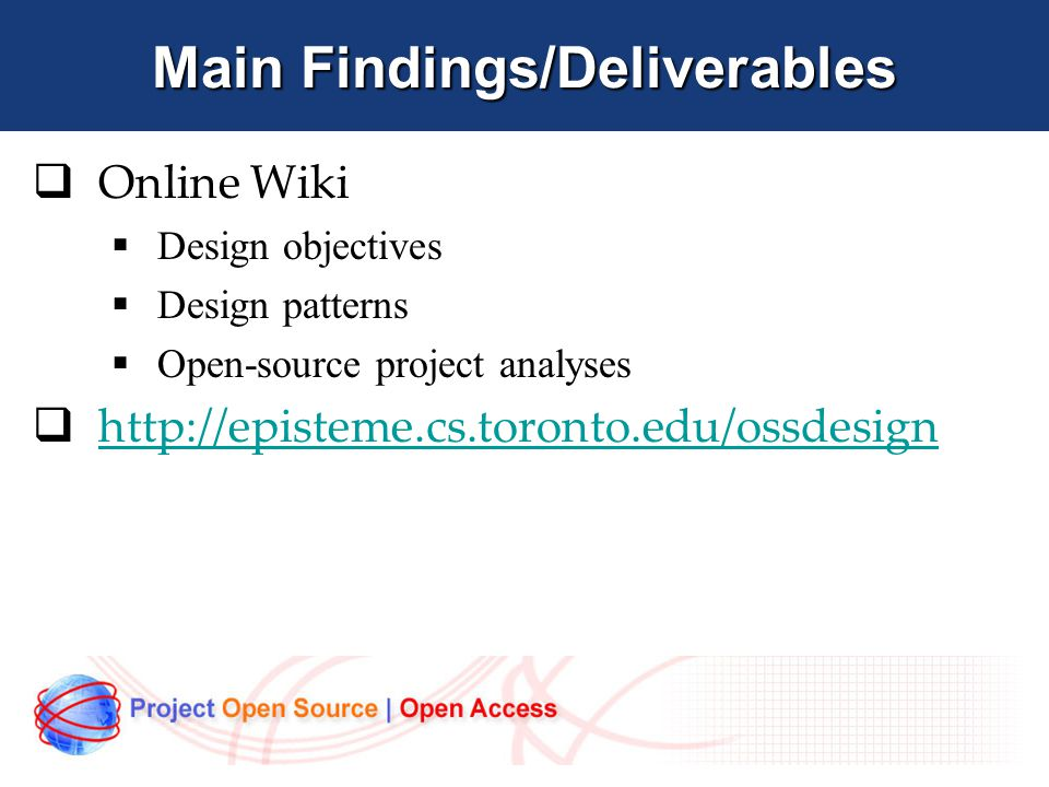Main Findings/Deliverables  Online Wiki  Design objectives  Design patterns  Open-source project analyses  http://episteme.cs.toronto.edu/ossdesign http://episteme.cs.toronto.edu/ossdesign