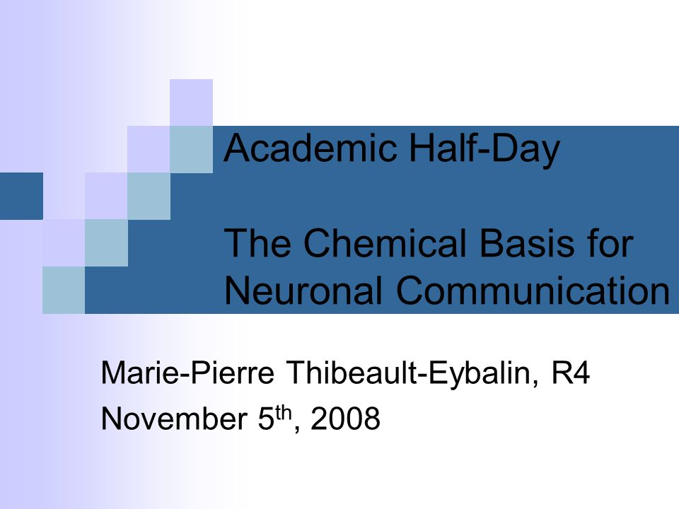 Academic Half-Day The Chemical Basis for Neuronal Communication Marie-Pierre Thibeault-Eybalin, R4 November 5 th, 2008