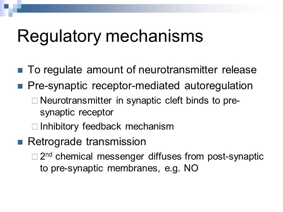 Regulatory mechanisms To regulate amount of neurotransmitter release Pre-synaptic receptor-mediated autoregulation  Neurotransmitter in synaptic cleft binds to pre- synaptic receptor  Inhibitory feedback mechanism Retrograde transmission  2 nd chemical messenger diffuses from post-synaptic to pre-synaptic membranes, e.g.