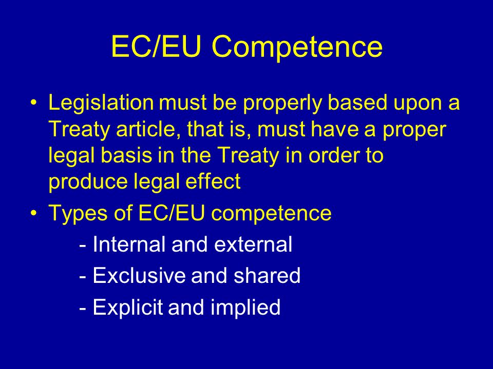 EC/EU Competence Legislation must be properly based upon a Treaty article, that is, must have a proper legal basis in the Treaty in order to produce l