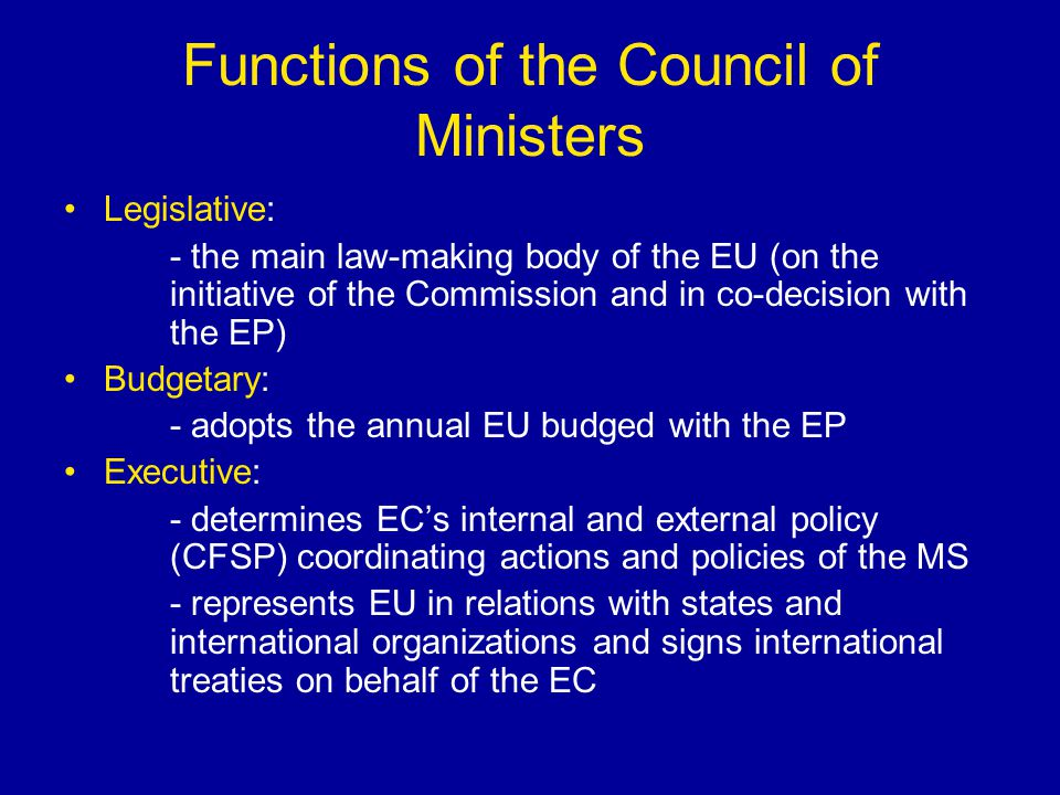 Functions of the Council of Ministers Legislative: - the main law-making body of the EU (on the initiative of the Commission and in co-decision with t