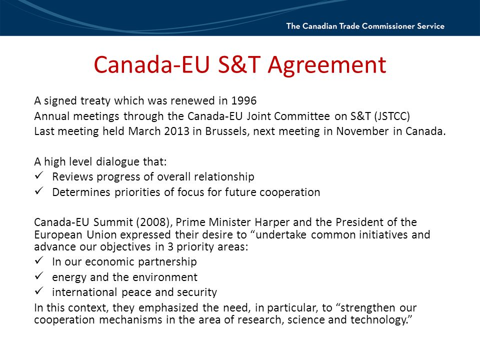 Canada-EU S&T Agreement A signed treaty which was renewed in 1996 Annual meetings through the Canada-EU Joint Committee on S&T (JSTCC) Last meeting held March 2013 in Brussels, next meeting in November in Canada.